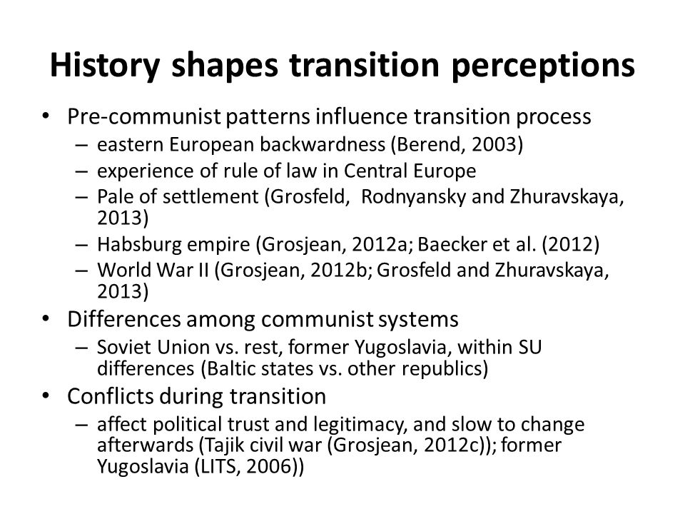 History shapes transition perceptions Pre-communist patterns influence transition process – eastern European backwardness (Berend, 2003) – experience of rule of law in Central Europe – Pale of settlement (Grosfeld, Rodnyansky and Zhuravskaya, 2013) – Habsburg empire (Grosjean, 2012a; Baecker et al.