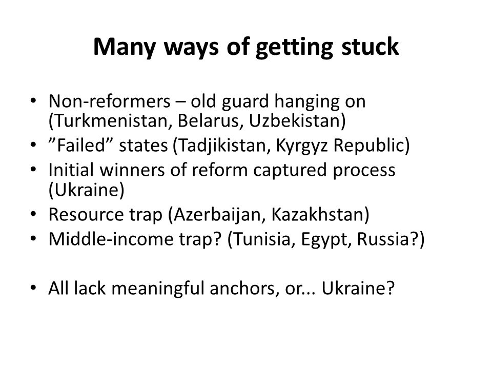 Many ways of getting stuck Non-reformers – old guard hanging on (Turkmenistan, Belarus, Uzbekistan) Failed states (Tadjikistan, Kyrgyz Republic) Initial winners of reform captured process (Ukraine) Resource trap (Azerbaijan, Kazakhstan) Middle-income trap.