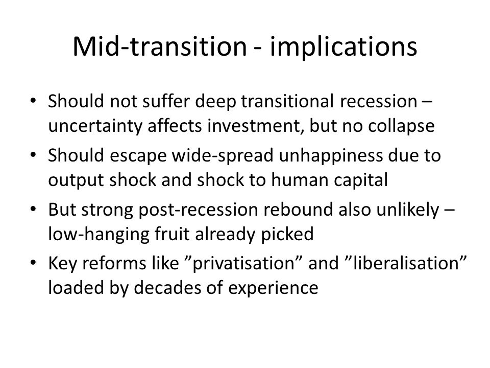 Mid-transition - implications Should not suffer deep transitional recession – uncertainty affects investment, but no collapse Should escape wide-spread unhappiness due to output shock and shock to human capital But strong post-recession rebound also unlikely – low-hanging fruit already picked Key reforms like privatisation and liberalisation loaded by decades of experience