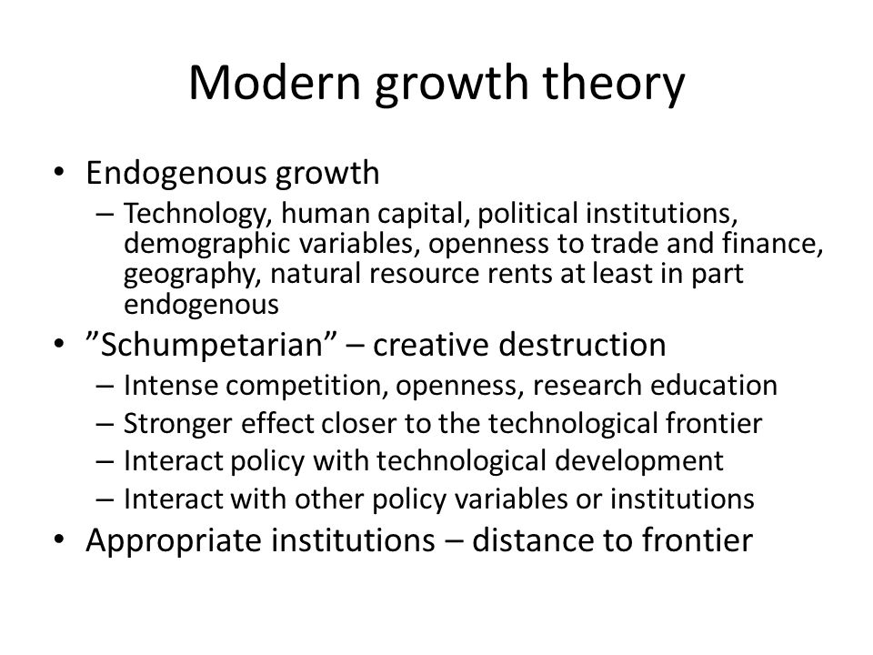 Modern growth theory Endogenous growth – Technology, human capital, political institutions, demographic variables, openness to trade and finance, geography, natural resource rents at least in part endogenous Schumpetarian – creative destruction – Intense competition, openness, research education – Stronger effect closer to the technological frontier – Interact policy with technological development – Interact with other policy variables or institutions Appropriate institutions – distance to frontier