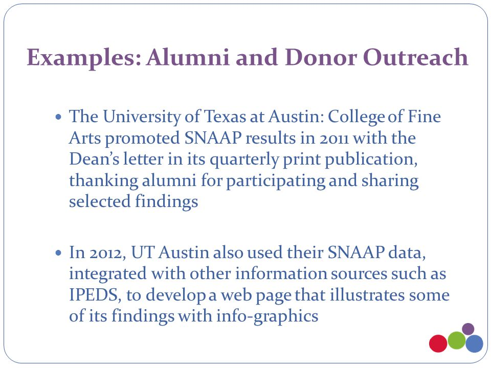 Examples: Alumni and Donor Outreach The University of Texas at Austin: College of Fine Arts promoted SNAAP results in 2011 with the Dean's letter in its quarterly print publication, thanking alumni for participating and sharing selected findings In 2012, UT Austin also used their SNAAP data, integrated with other information sources such as IPEDS, to develop a web page that illustrates some of its findings with info-graphics