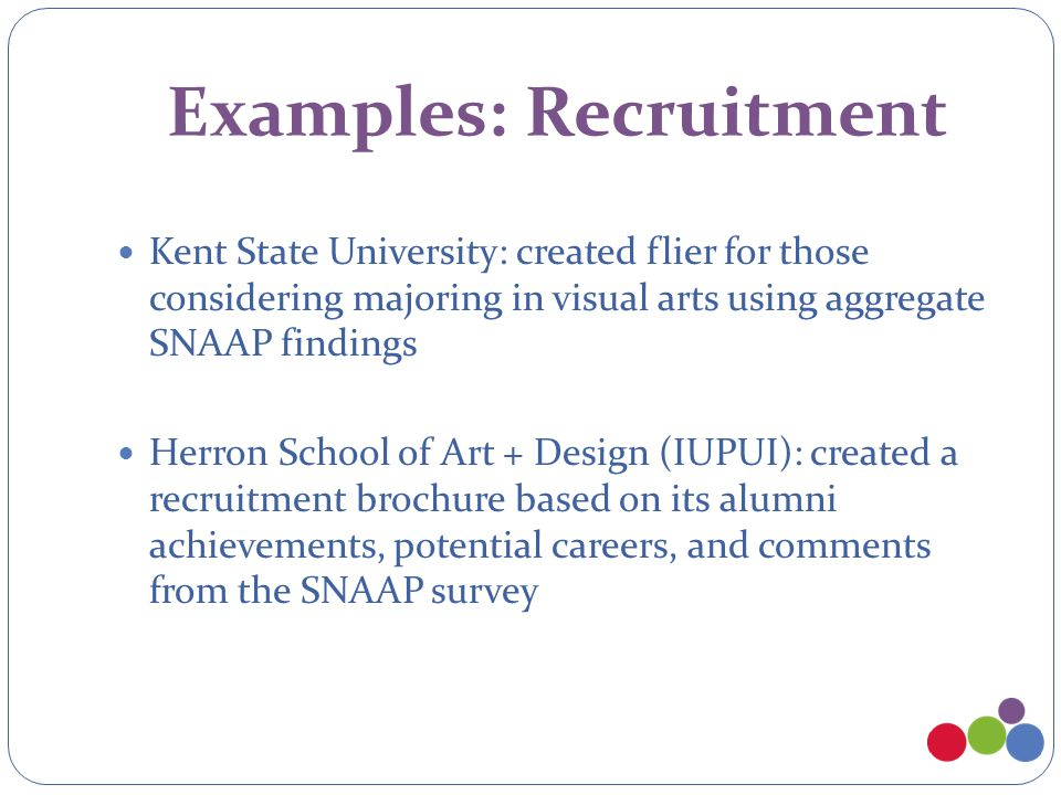 Examples: Recruitment Kent State University: created flier for those considering majoring in visual arts using aggregate SNAAP findings Herron School of Art + Design (IUPUI): created a recruitment brochure based on its alumni achievements, potential careers, and comments from the SNAAP survey