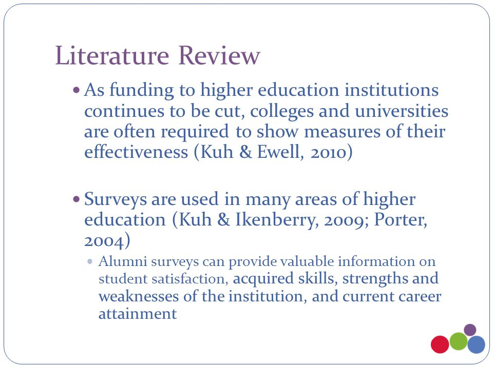 Literature Review As funding to higher education institutions continues to be cut, colleges and universities are often required to show measures of their effectiveness (Kuh & Ewell, 2010) Surveys are used in many areas of higher education (Kuh & Ikenberry, 2009; Porter, 2004) Alumni surveys can provide valuable information on student satisfaction, acquired skills, strengths and weaknesses of the institution, and current career attainment