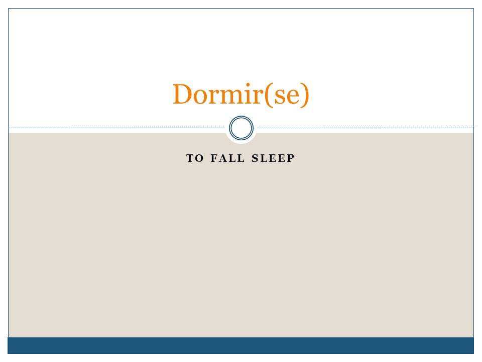 TO FALL SLEEP Dormir(se)