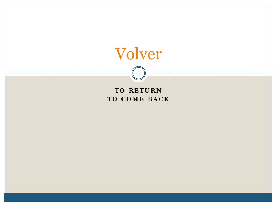 TO RETURN TO COME BACK Volver