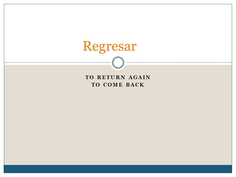 TO RETURN AGAIN TO COME BACK Regresar