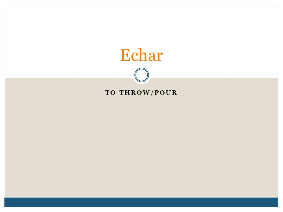 TO THROW/POUR Echar