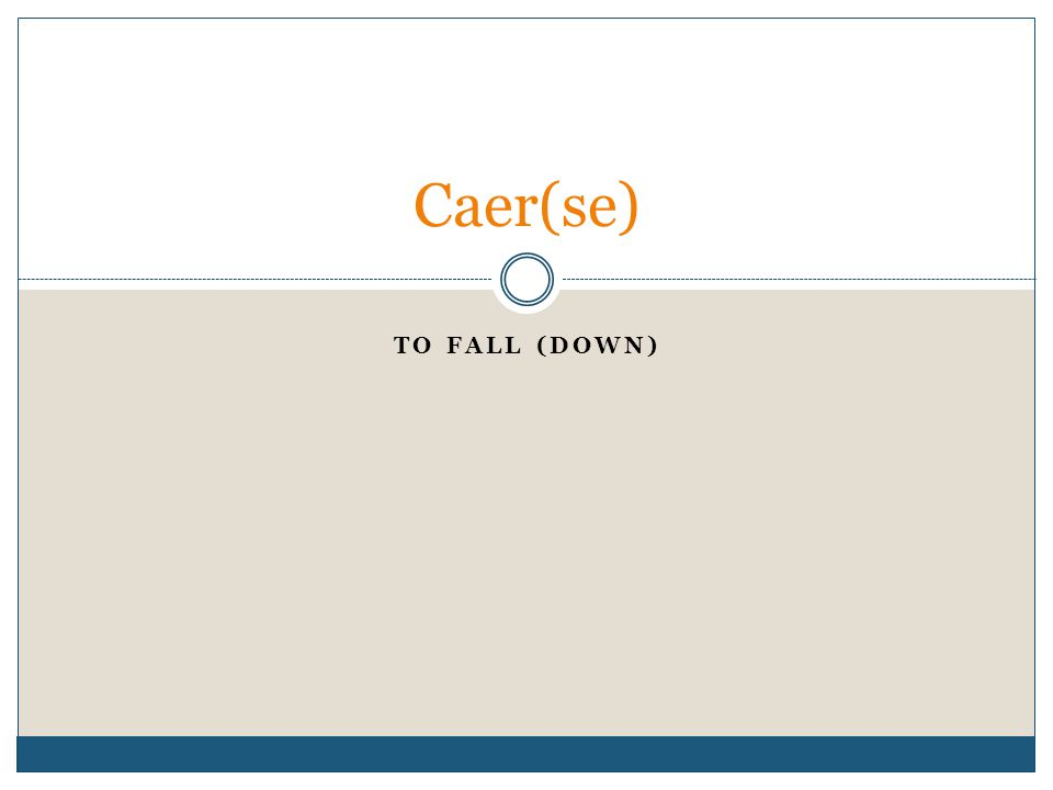 TO FALL (DOWN) Caer(se)