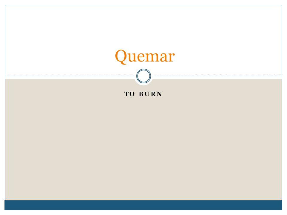 TO BURN Quemar