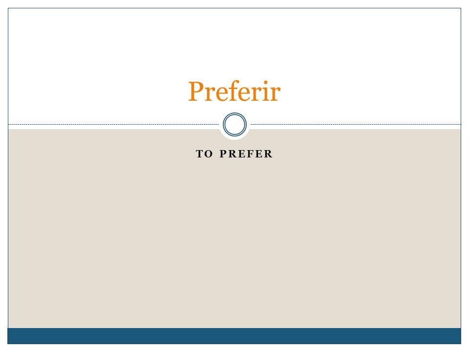 TO PREFER Preferir