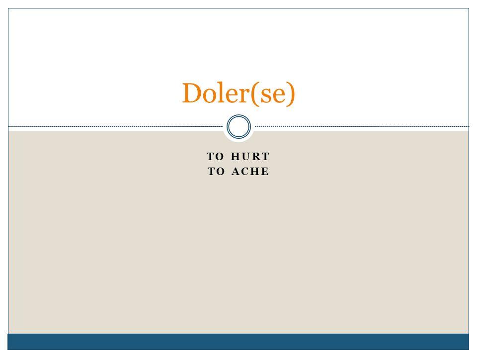 TO HURT TO ACHE Doler(se)