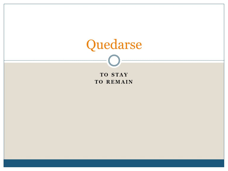 TO STAY TO REMAIN Quedarse