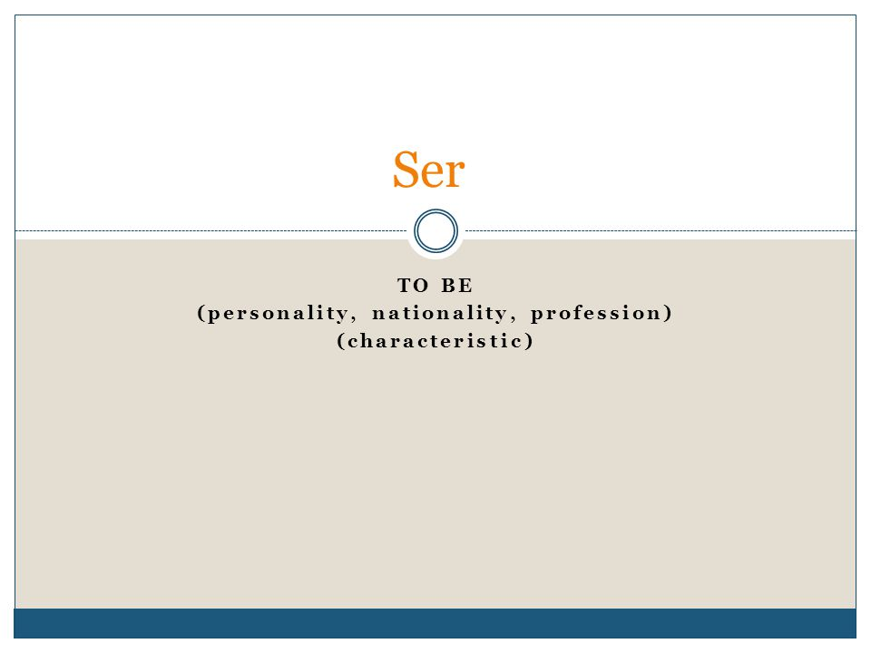 TO BE (personality, nationality, profession) (characteristic) Ser
