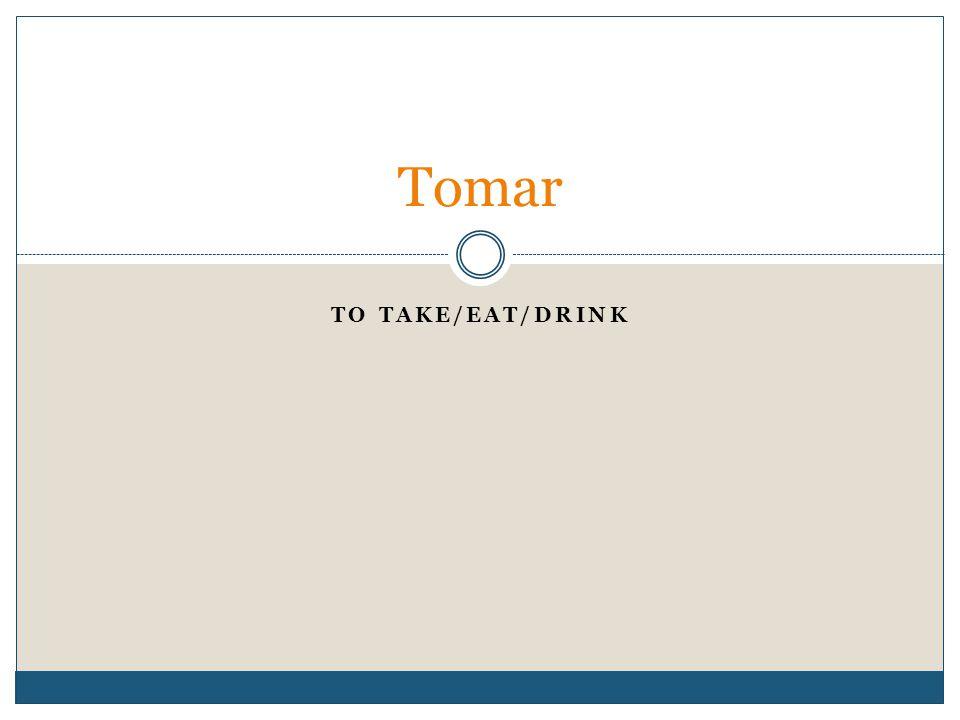 TO TAKE/EAT/DRINK Tomar