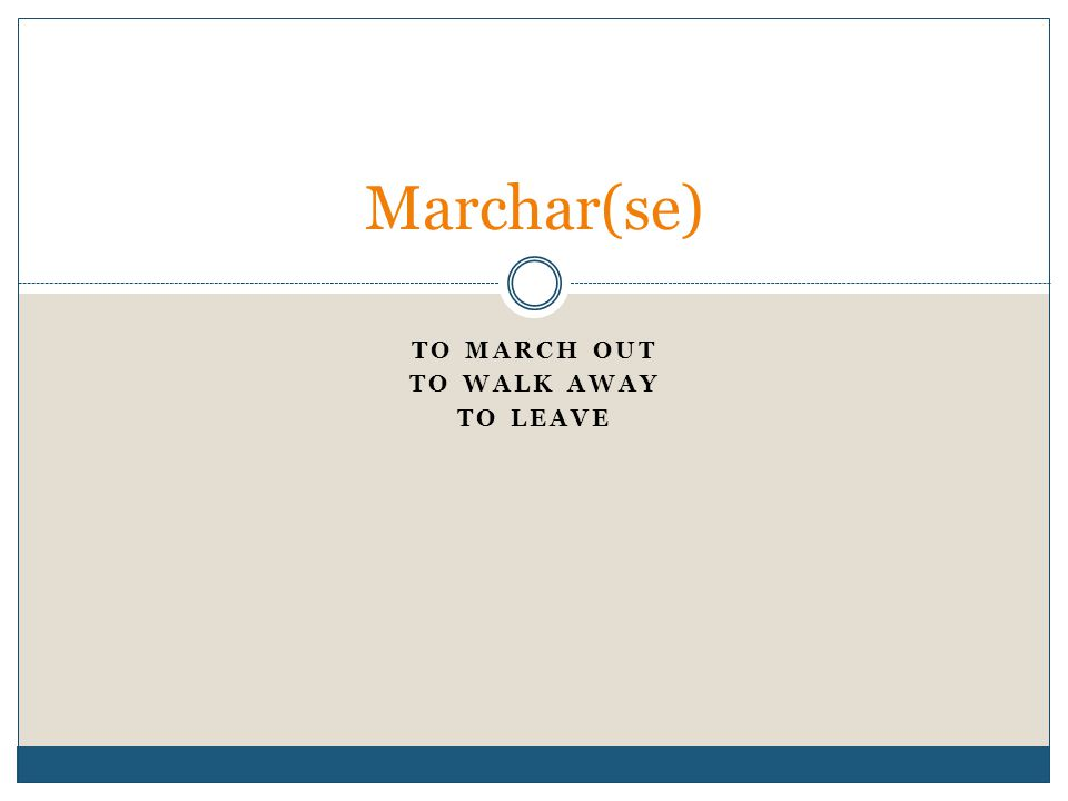 TO MARCH OUT TO WALK AWAY TO LEAVE Marchar(se)