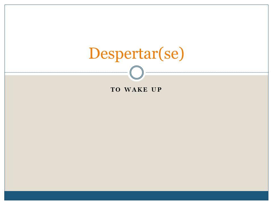 TO WAKE UP Despertar(se)