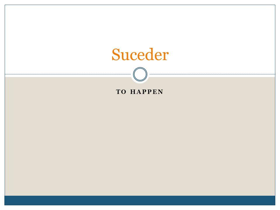 TO HAPPEN Suceder