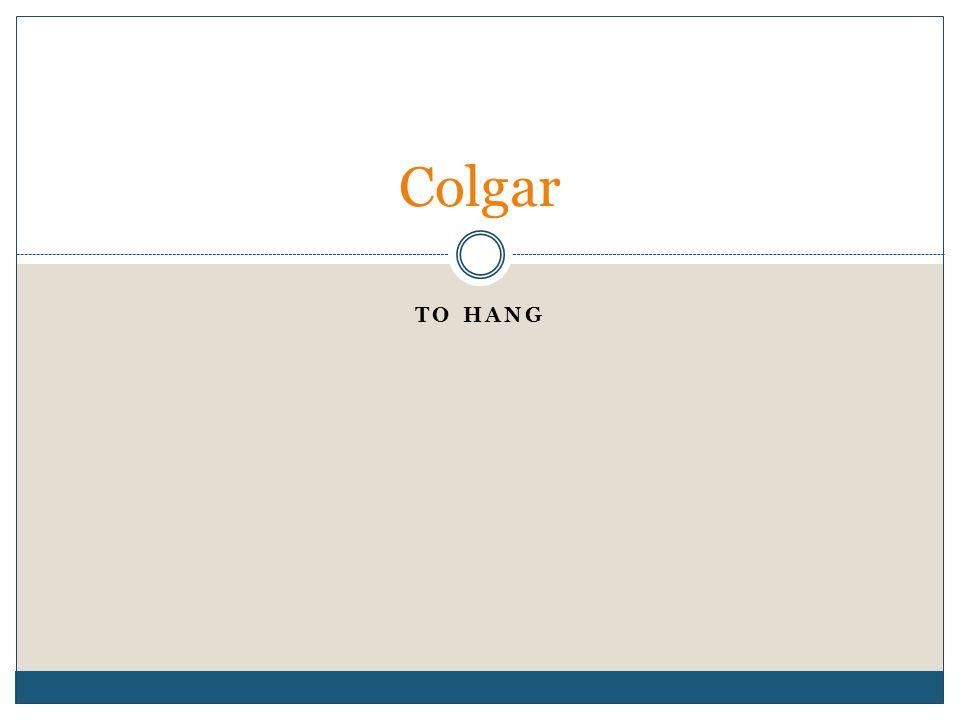 TO HANG Colgar