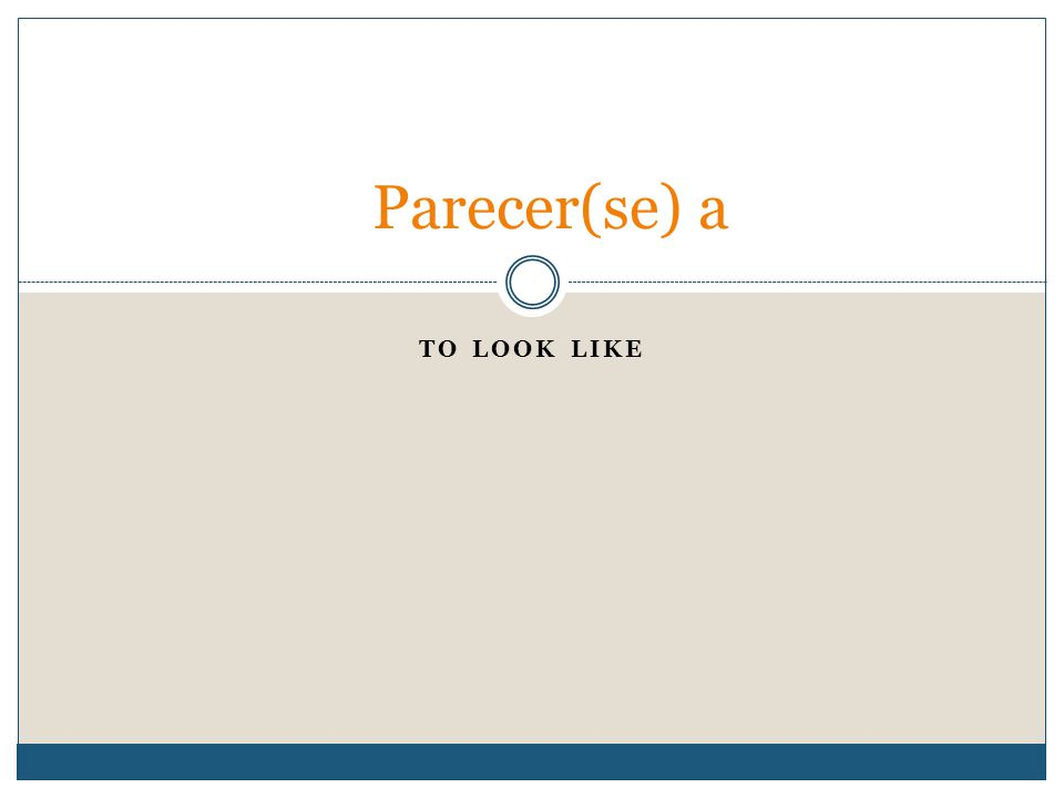 TO LOOK LIKE Parecer(se) a