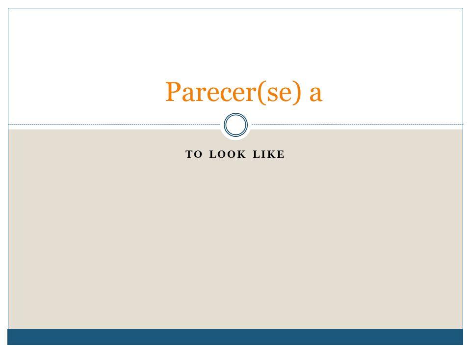 TO LOOK LIKE Parecer(se) a