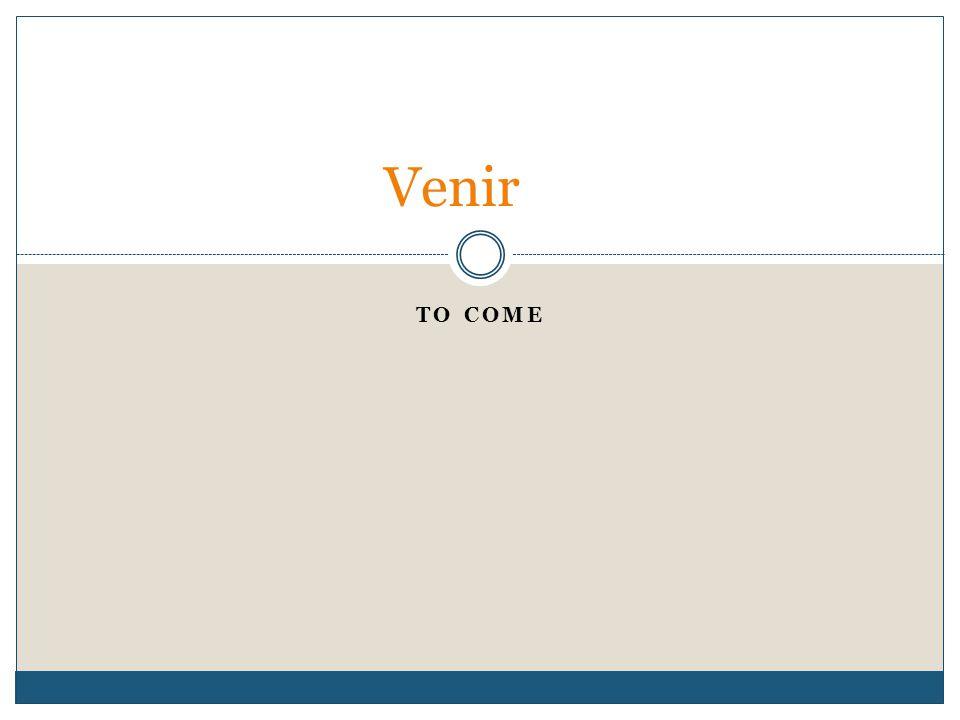 TO COME Venir
