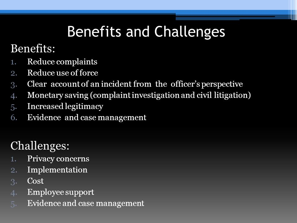 Benefits and Challenges Benefits: 1.Reduce complaints 2.Reduce use of force 3.Clear account of an incident from the officer's perspective 4.Monetary saving (complaint investigation and civil litigation) 5.Increased legitimacy 6.Evidence and case management Challenges: 1.Privacy concerns 2.Implementation 3.Cost 4.Employee support 5.Evidence and case management