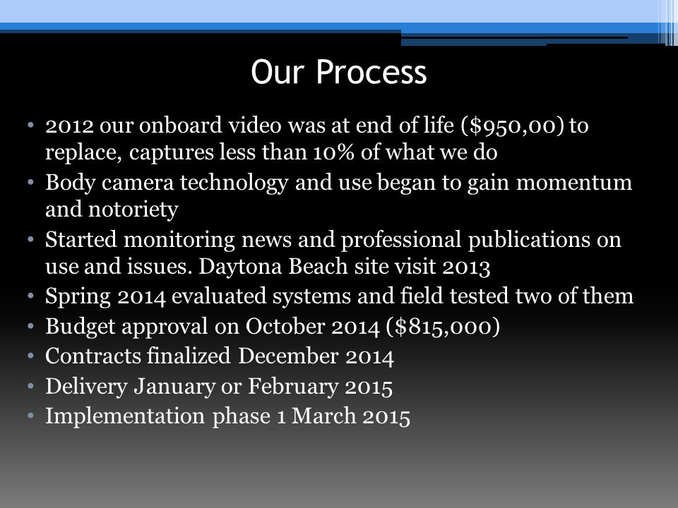 Our Process 2012 our onboard video was at end of life ($950,00) to replace, captures less than 10% of what we do Body camera technology and use began to gain momentum and notoriety Started monitoring news and professional publications on use and issues.