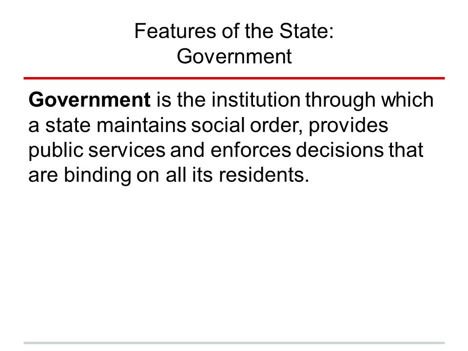 Features of the State: Government Government is the institution through which a state maintains social order, provides public services and enforces de