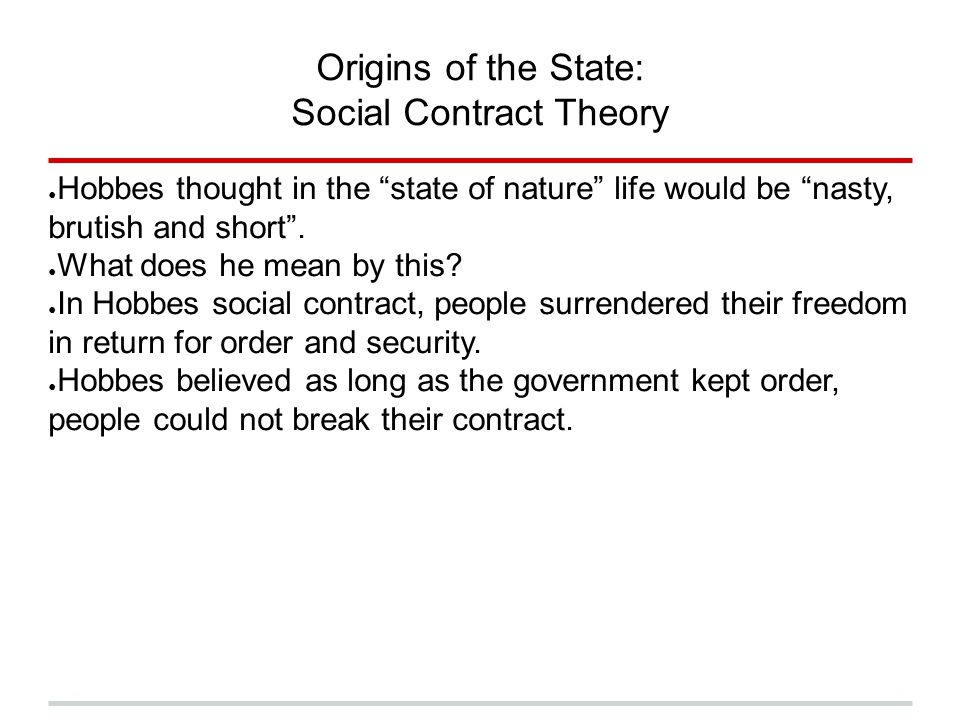 """Origins of the State: Social Contract Theory ● Hobbes thought in the """"state of nature"""" life would be """"nasty, brutish and short"""". ● What does he mean b"""