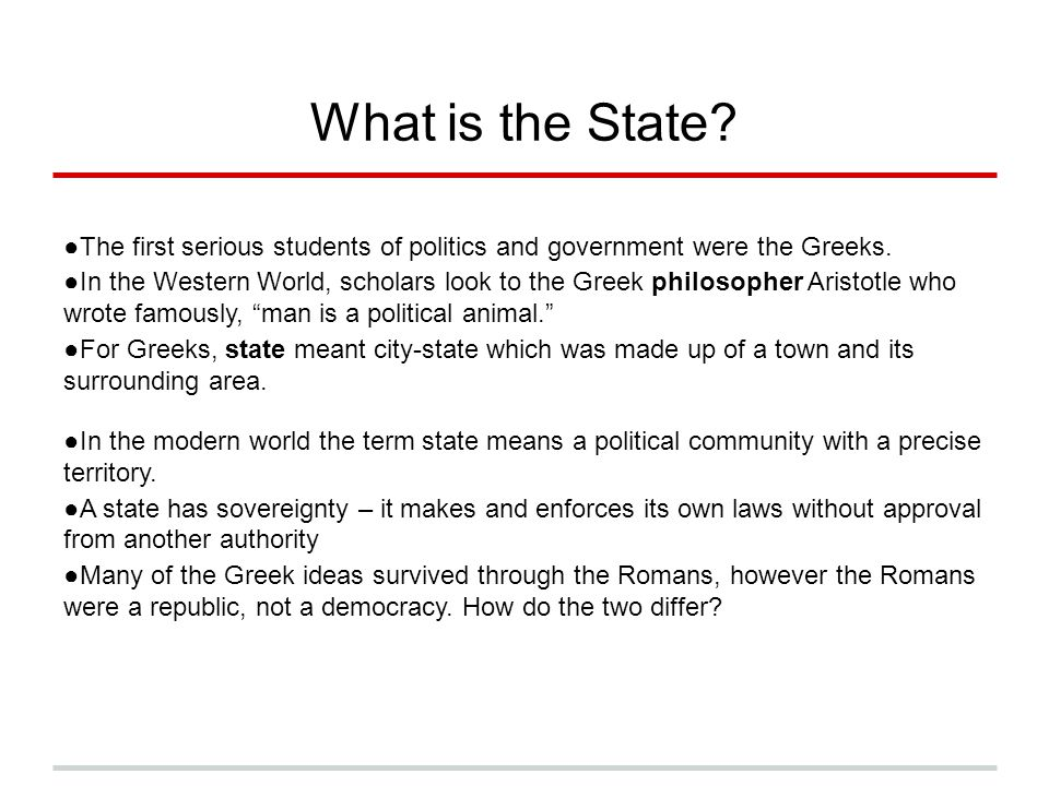 What is the State? ●The first serious students of politics and government were the Greeks. ●In the Western World, scholars look to the Greek philosoph