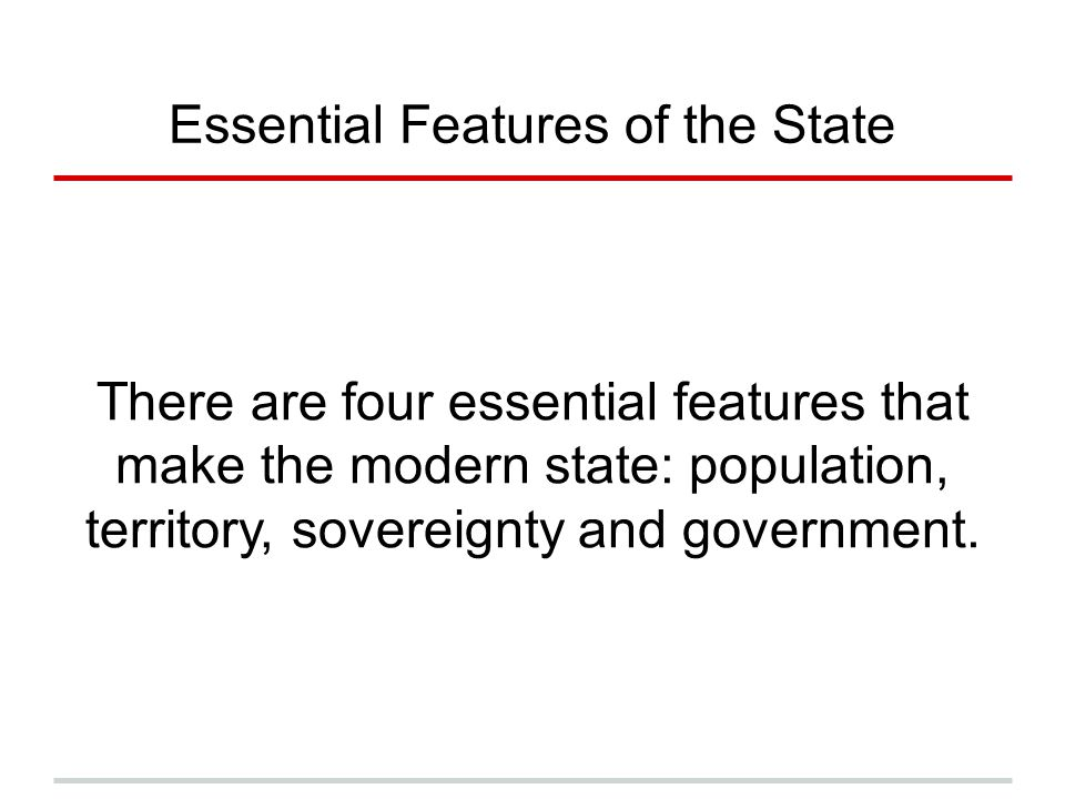 Essential Features of the State There are four essential features that make the modern state: population, territory, sovereignty and government.