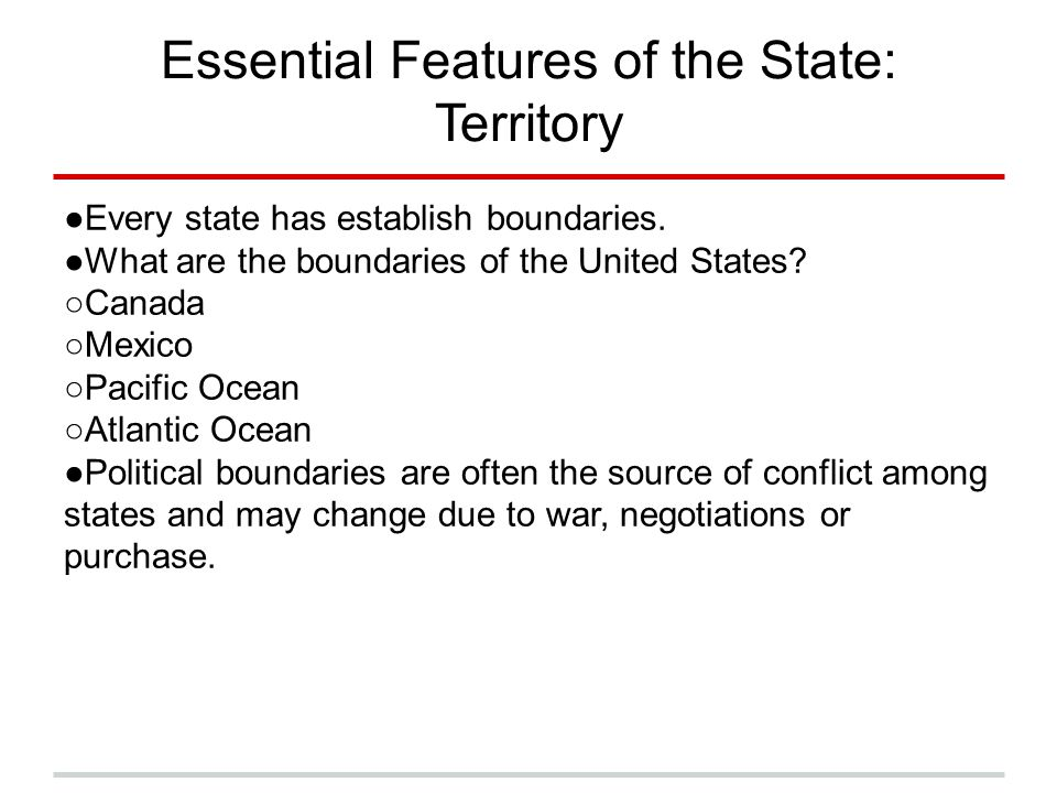 Essential Features of the State: Territory ●Every state has establish boundaries. ●What are the boundaries of the United States? ○Canada ○Mexico ○Paci