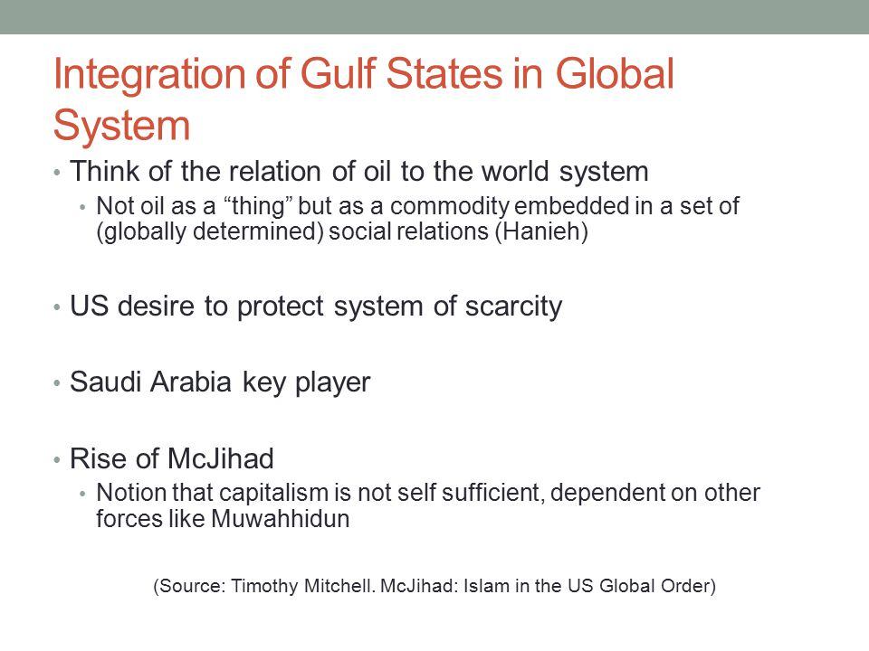 Integration of Gulf States in Global System Think of the relation of oil to the world system Not oil as a thing but as a commodity embedded in a set of (globally determined) social relations (Hanieh) US desire to protect system of scarcity Saudi Arabia key player Rise of McJihad Notion that capitalism is not self sufficient, dependent on other forces like Muwahhidun (Source: Timothy Mitchell.