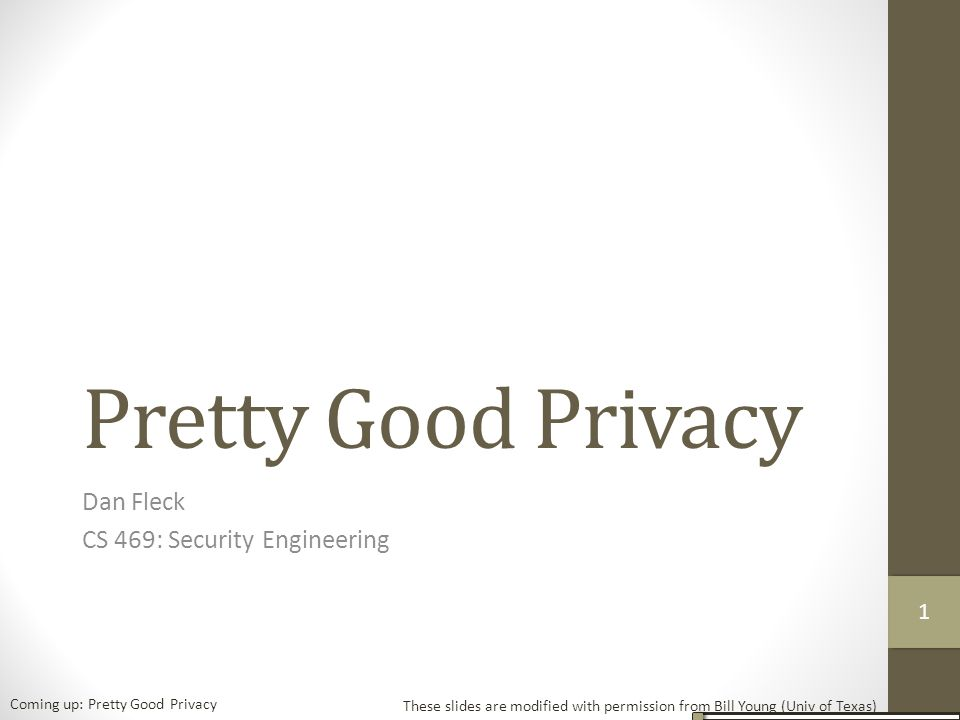 Pretty Good Privacy Dan Fleck CS 469: Security Engineering These slides are modified with permission from Bill Young (Univ of Texas) Coming up: Pretty Good Privacy 11