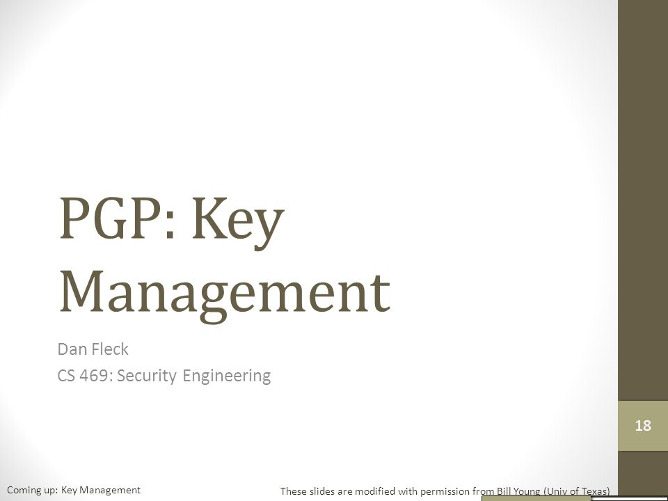 PGP: Key Management Dan Fleck CS 469: Security Engineering These slides are modified with permission from Bill Young (Univ of Texas) Coming up: Key Management 18