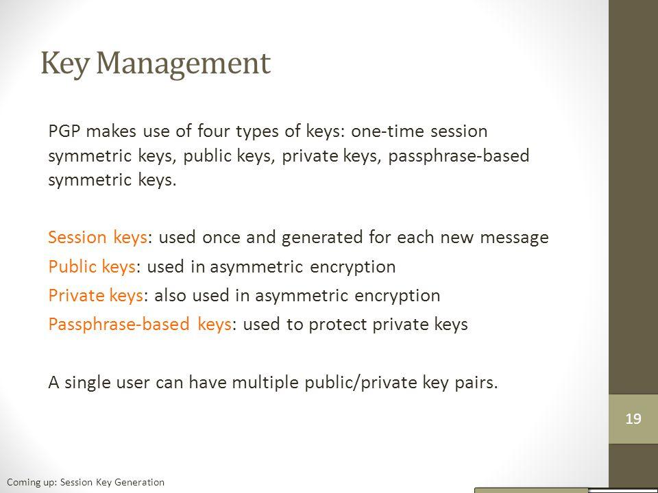 Key Management PGP makes use of four types of keys: one-time session symmetric keys, public keys, private keys, passphrase-based symmetric keys.