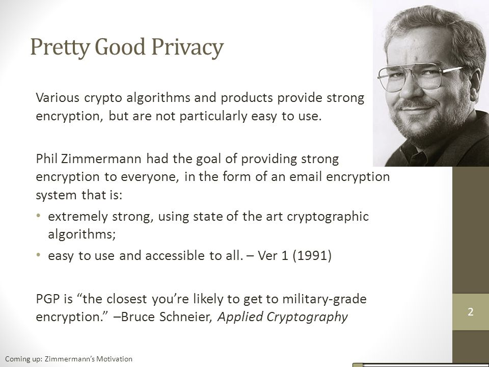 Pretty Good Privacy Various crypto algorithms and products provide strong encryption, but are not particularly easy to use.