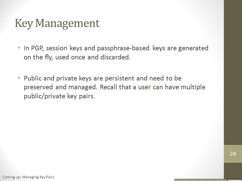 Key Management In PGP, session keys and passphrase-based keys are generated on the fly, used once and discarded.