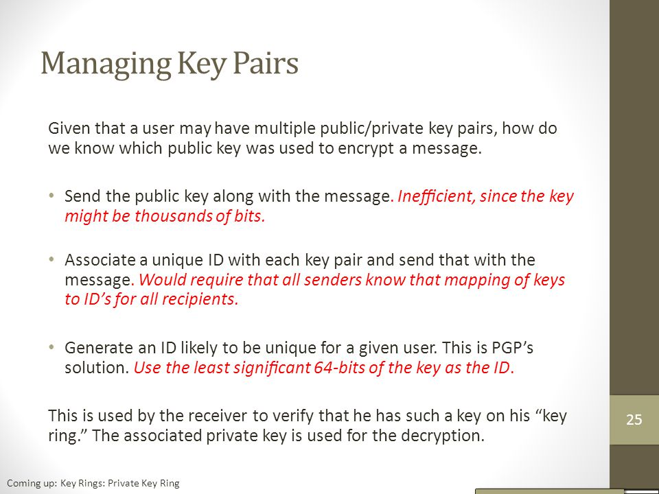 Managing Key Pairs Given that a user may have multiple public/private key pairs, how do we know which public key was used to encrypt a message.