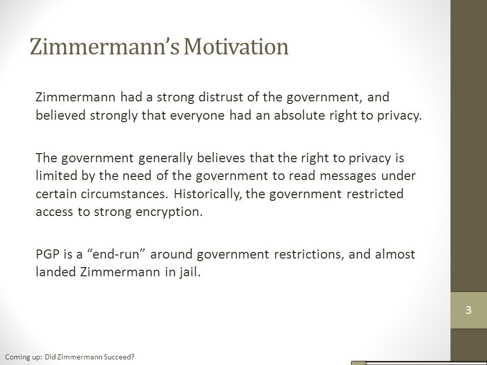 Zimmermann's Motivation Zimmermann had a strong distrust of the government, and believed strongly that everyone had an absolute right to privacy.