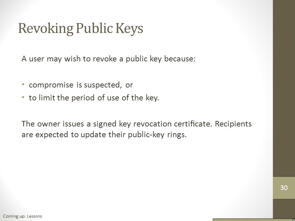 Revoking Public Keys A user may wish to revoke a public key because: compromise is suspected, or to limit the period of use of the key.