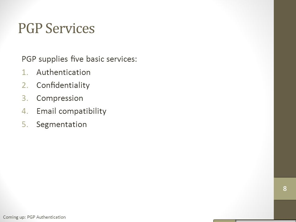 PGP Services PGP supplies five basic services: 1.Authentication 2.Confidentiality 3.Compression 4.Email compatibility 5.Segmentation Coming up: PGP Authentication 88