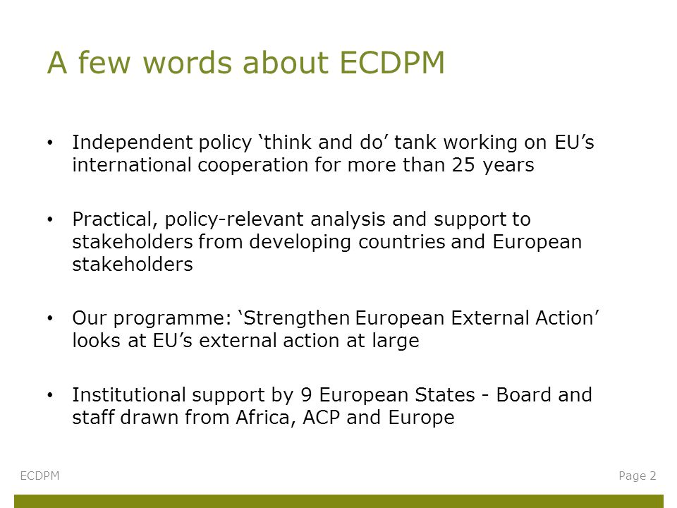 Independent policy 'think and do' tank working on EU's international cooperation for more than 25 years Practical, policy-relevant analysis and support to stakeholders from developing countries and European stakeholders Our programme: 'Strengthen European External Action' looks at EU's external action at large Institutional support by 9 European States - Board and staff drawn from Africa, ACP and Europe A few words about ECDPM ECDPMPage 2