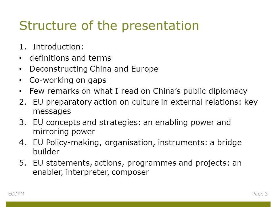 1.Introduction: definitions and terms Deconstructing China and Europe Co-working on gaps Few remarks on what I read on China's public diplomacy 2.EU preparatory action on culture in external relations: key messages 3.EU concepts and strategies: an enabling power and mirroring power 4.EU Policy-making, organisation, instruments: a bridge builder 5.EU statements, actions, programmes and projects: an enabler, interpreter, composer Structure of the presentation ECDPMPage 3