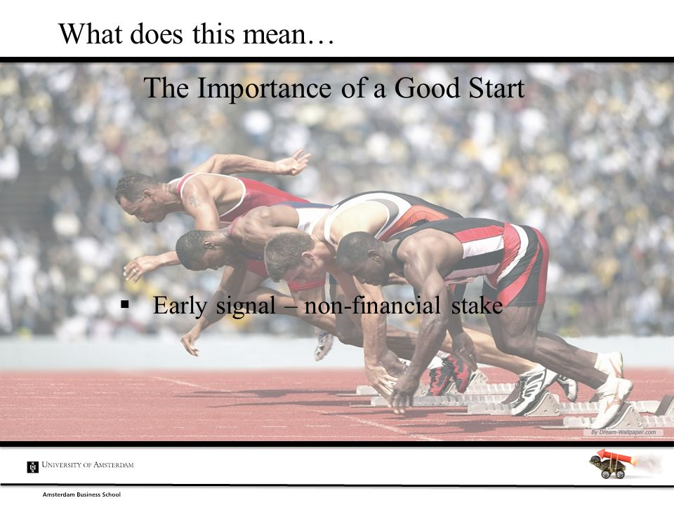 The Importance of a Good Start What does this mean…  Early signal – non-financial stake