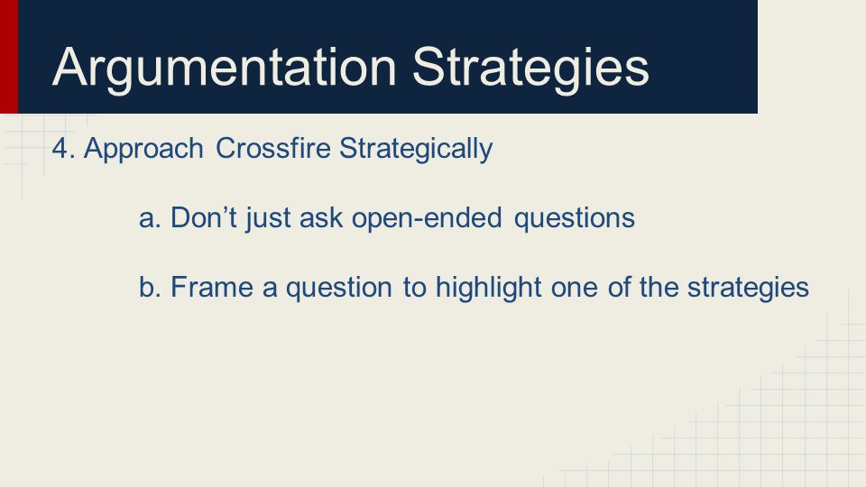 Argumentation Strategies 4. Approach Crossfire Strategically a.