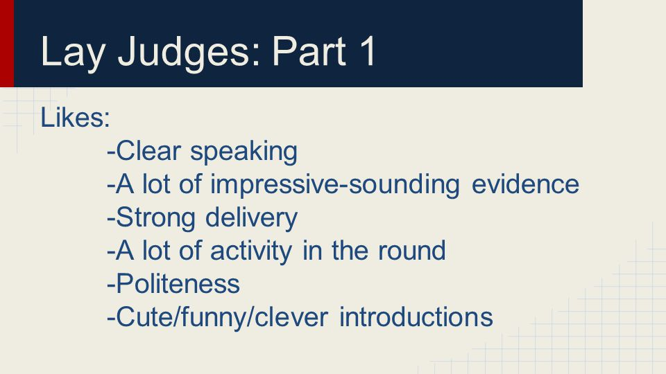 Lay Judges: Part 1 Likes: -Clear speaking -A lot of impressive-sounding evidence -Strong delivery -A lot of activity in the round -Politeness -Cute/funny/clever introductions
