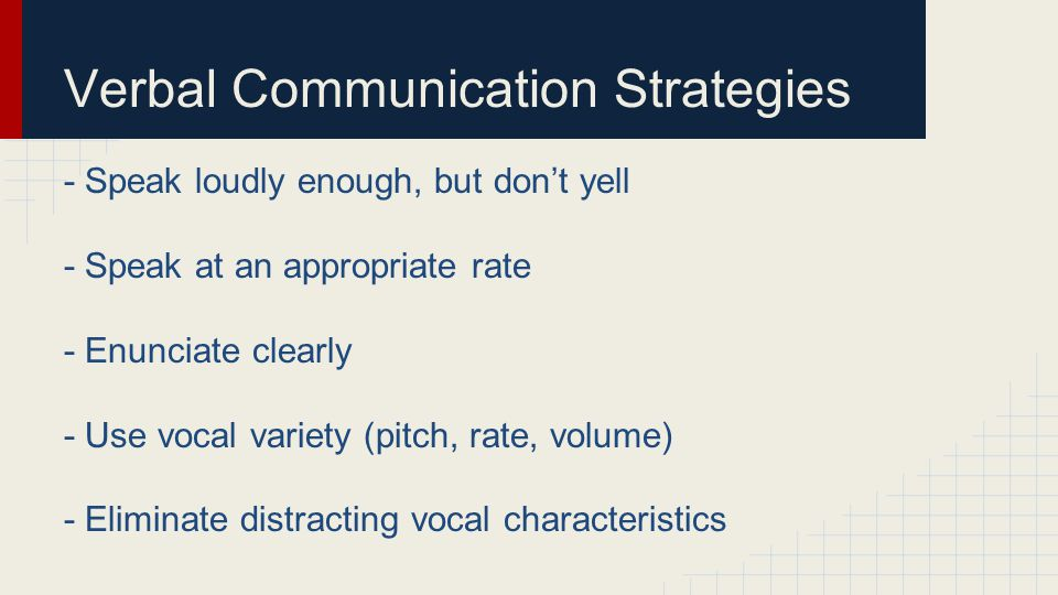 Verbal Communication Strategies - Speak loudly enough, but don't yell - Speak at an appropriate rate - Enunciate clearly - Use vocal variety (pitch, r