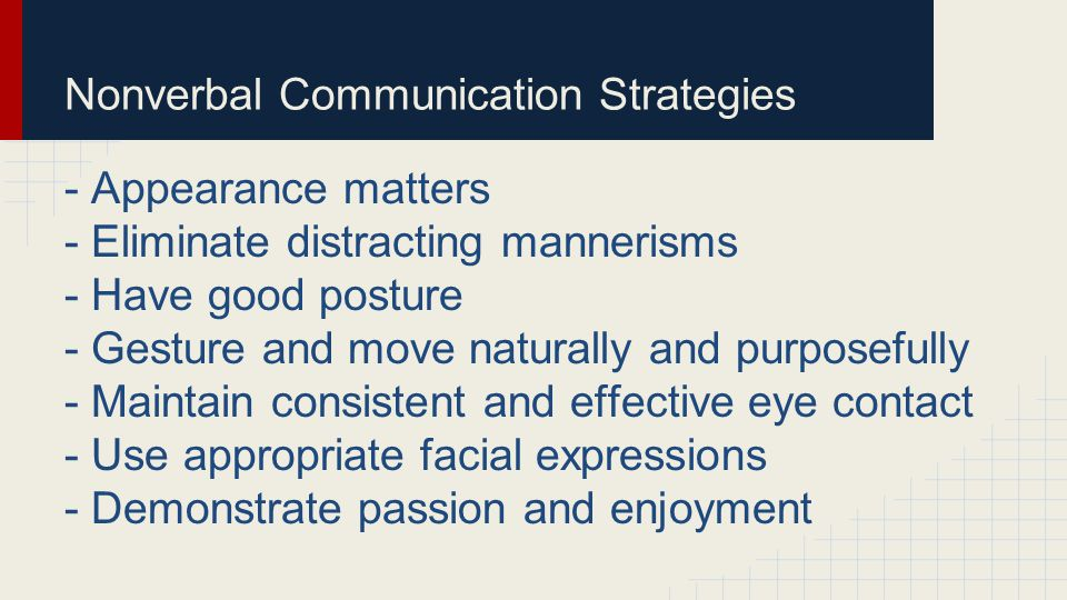 Nonverbal Communication Strategies - Appearance matters - Eliminate distracting mannerisms - Have good posture - Gesture and move naturally and purpos