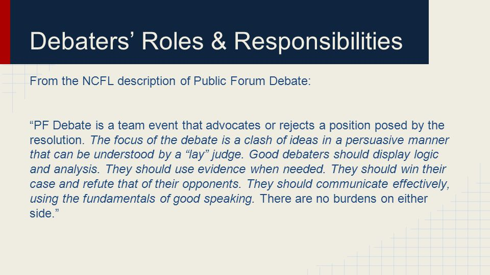 Debaters' Roles & Responsibilities From the NCFL description of Public Forum Debate: PF Debate is a team event that advocates or rejects a position posed by the resolution.